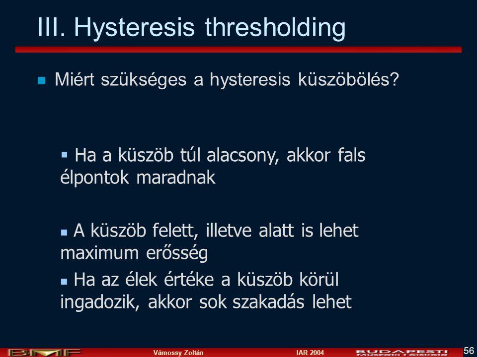 Vámossy Zoltán IAR 2004 56 III. Hysteresis thresholding n Miért szükséges a hysteresis küszöbölés?  Ha a küszöb túl alacsony, akkor fals élpontok mar