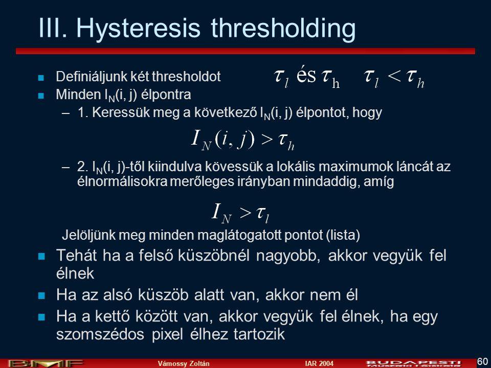 Vámossy Zoltán IAR 2004 60 n Definiáljunk két thresholdot n Minden I N (i, j) élpontra –1. Keressük meg a következő I N (i, j) élpontot, hogy –2. I N