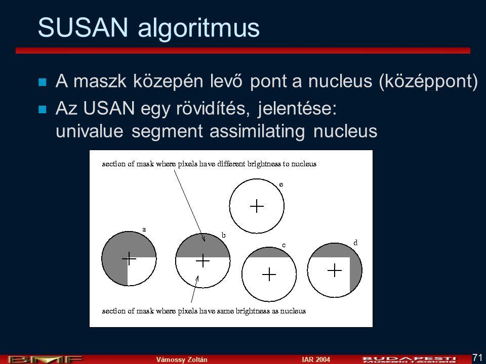 Vámossy Zoltán IAR 2004 71 SUSAN algoritmus n A maszk közepén levő pont a nucleus (középpont) n Az USAN egy rövidítés, jelentése: univalue segment ass