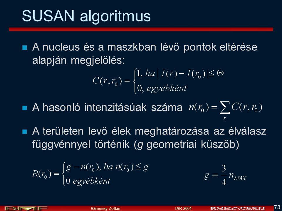 Vámossy Zoltán IAR 2004 73 SUSAN algoritmus n A nucleus és a maszkban lévő pontok eltérése alapján megjelölés: n A hasonló intenzitásúak száma n A ter