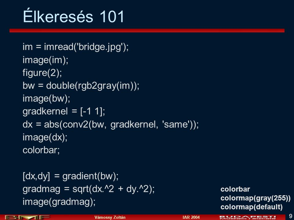 Vámossy Zoltán IAR 2004 9 Élkeresés 101 im = imread('bridge.jpg'); image(im); figure(2); bw = double(rgb2gray(im)); image(bw); gradkernel = [-1 1]; dx
