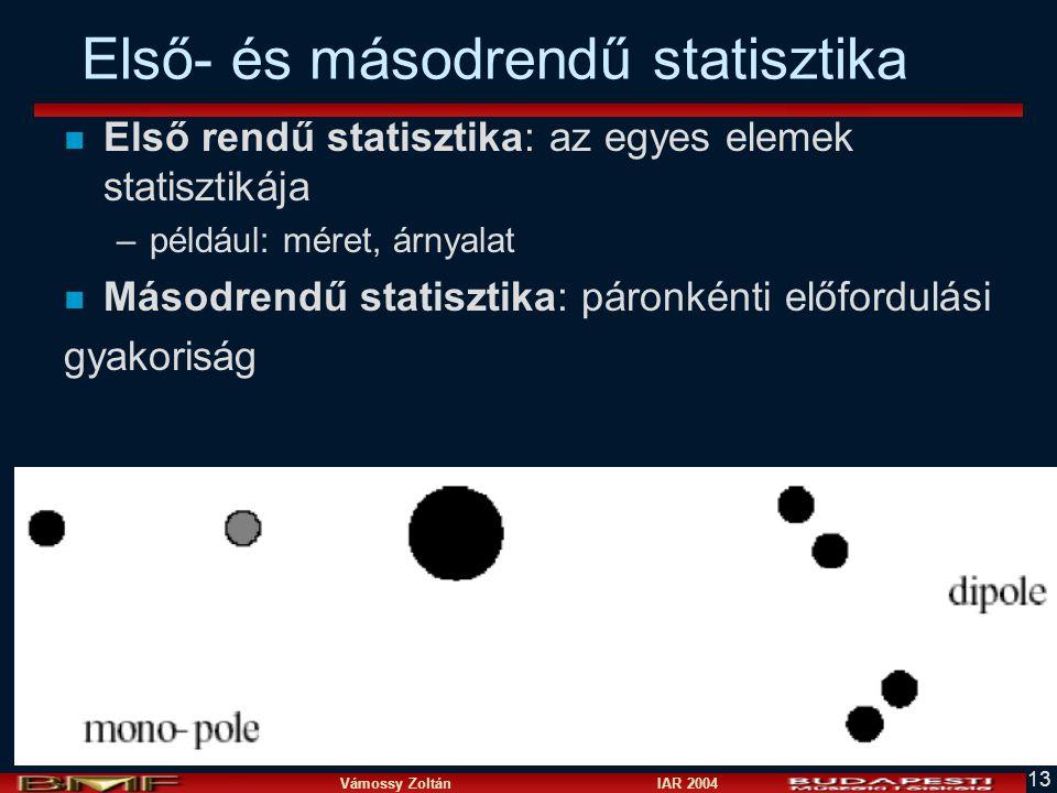 Vámossy Zoltán IAR 2004 13 Első- és másodrendű statisztika n Első rendű statisztika: az egyes elemek statisztikája –például: méret, árnyalat n Másodrendű statisztika: páronkénti előfordulási gyakoriság