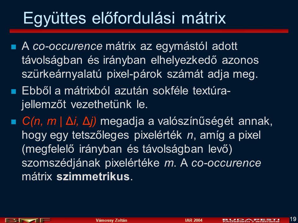 Vámossy Zoltán IAR 2004 19 Együttes előfordulási mátrix n A co-occurence mátrix az egymástól adott távolságban és irányban elhelyezkedő azonos szürkeárnyalatú pixel-párok számát adja meg.