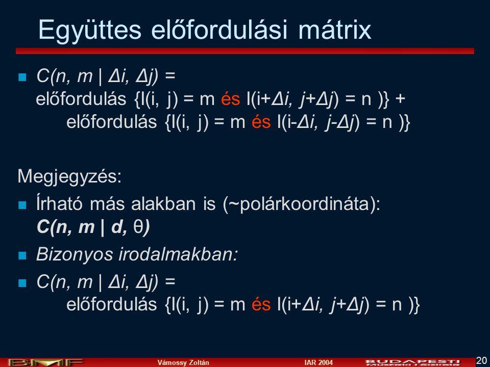 Vámossy Zoltán IAR 2004 20 Együttes előfordulási mátrix n C(n, m   Δi, Δj) = előfordulás {I(i, j) = m és I(i+Δi, j+Δj) = n )} + előfordulás {I(i, j) = m és I(i-Δi, j-Δj) = n )} Megjegyzés: n Írható más alakban is (~polárkoordináta): C(n, m   d, θ) n Bizonyos irodalmakban: n C(n, m   Δi, Δj) = előfordulás {I(i, j) = m és I(i+Δi, j+Δj) = n )}