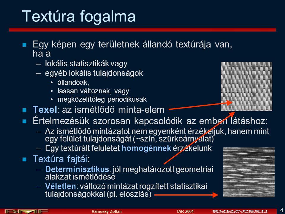 Vámossy Zoltán IAR 2004 4 Textúra fogalma n Egy képen egy területnek állandó textúrája van, ha a –lokális statisztikák vagy –egyéb lokális tulajdonságok állandóak, lassan változnak, vagy megközelítőleg periodikusak n Texel: az ismétlődő minta-elem n Értelmezésük szorosan kapcsolódik az emberi látáshoz: –Az ismétlődő mintázatot nem egyenként érzékeljük, hanem mint egy felület tulajdonságát (~szín, szürkeárnyalat) –Egy textúrált felületet homogénnek érzékelünk n Textúra fajtái: –Determinisztikus: jól meghatározott geometriai alakzat ismétlődése –Véletlen: változó mintázat rögzített statisztikai tulajdonságokkal (pl.