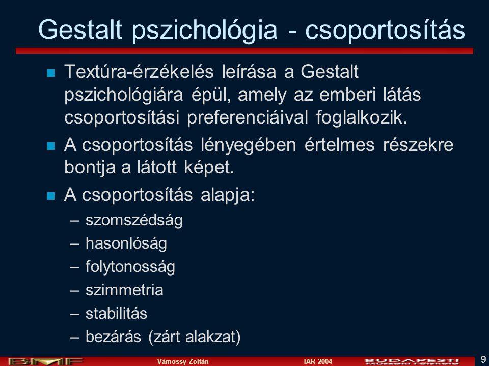 Vámossy Zoltán IAR 2004 9 Gestalt pszichológia - csoportosítás n Textúra-érzékelés leírása a Gestalt pszichológiára épül, amely az emberi látás csoportosítási preferenciáival foglalkozik.