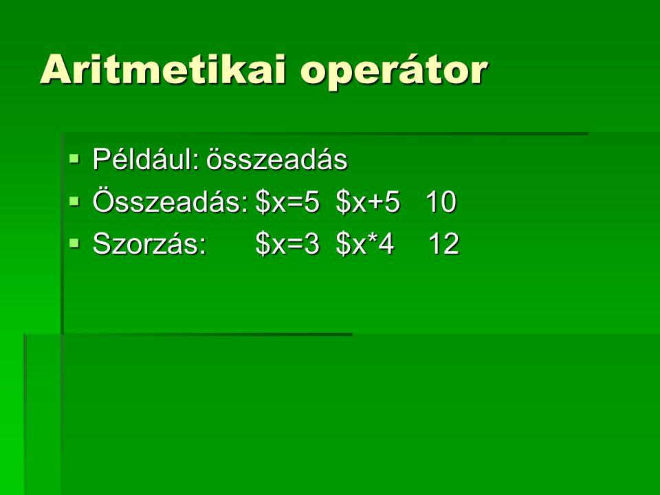 Aritmetikai operátor  Például: összeadás  Összeadás: $x=5 $x+5 10  Szorzás: $x=3 $x*4 12