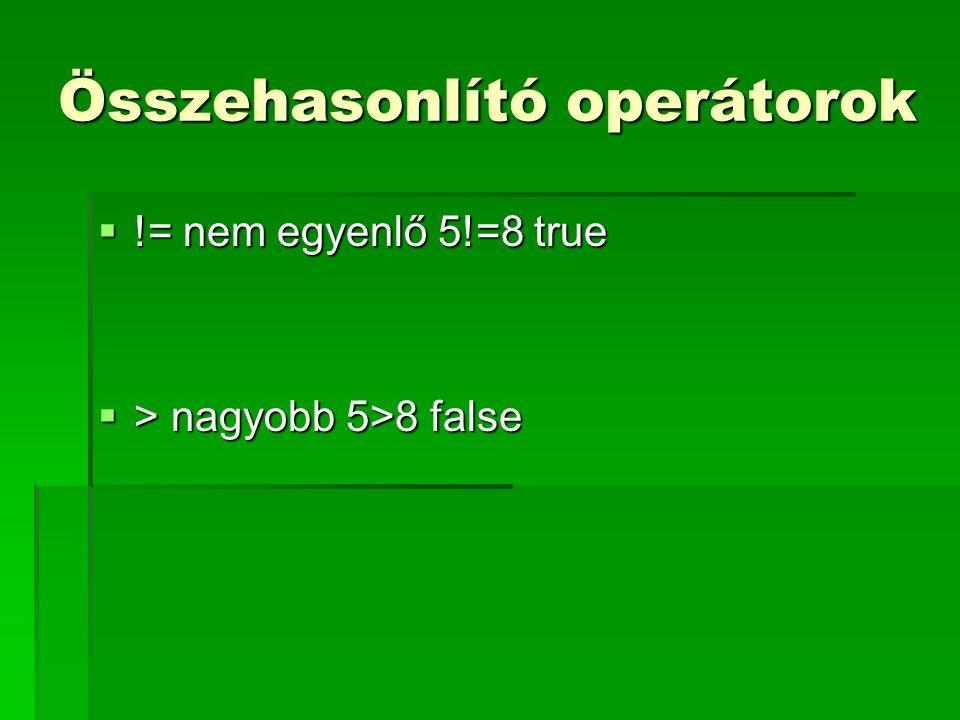 Összehasonlító operátorok  != nem egyenlő 5!=8 true  > nagyobb 5>8 false