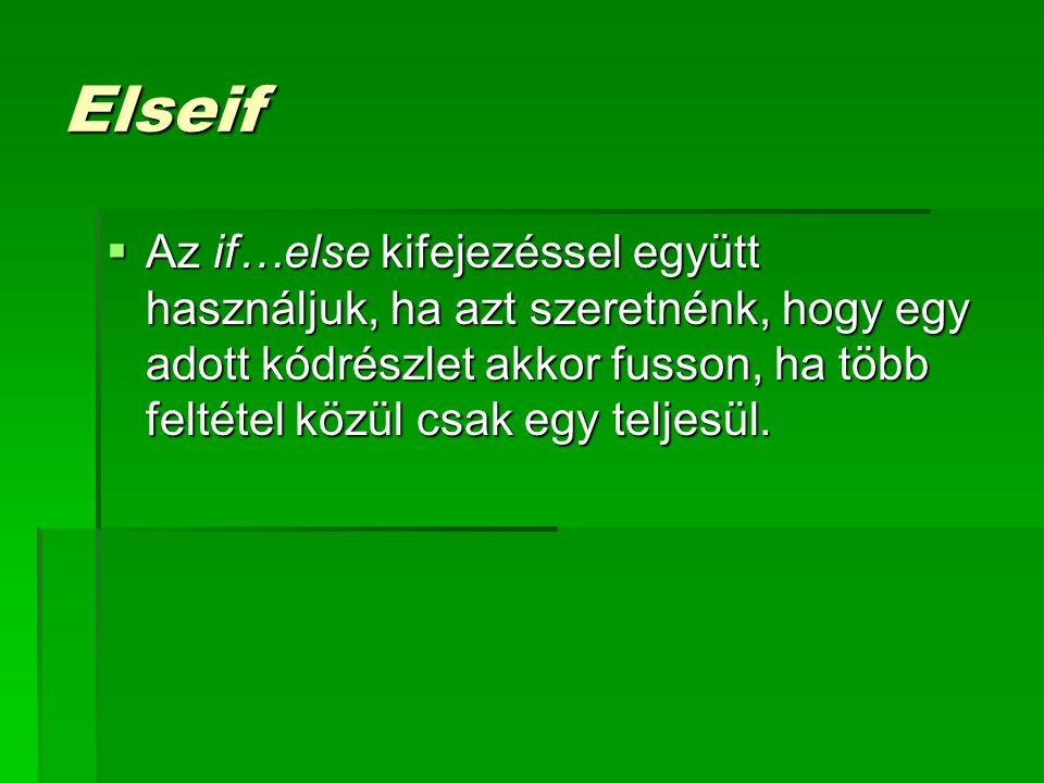 Elseif  Az if…else kifejezéssel együtt használjuk, ha azt szeretnénk, hogy egy adott kódrészlet akkor fusson, ha több feltétel közül csak egy teljesü