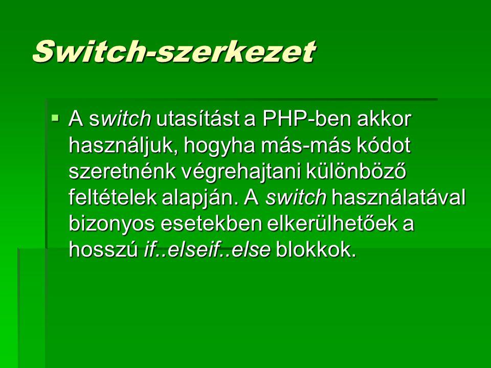 Switch-szerkezet  A switch utasítást a PHP-ben akkor használjuk, hogyha más-más kódot szeretnénk végrehajtani különböző feltételek alapján. A switch