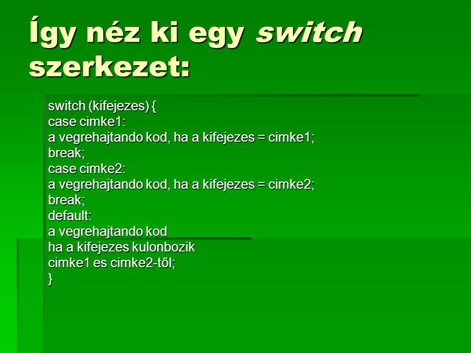 Így néz ki egy switch szerkezet: switch (kifejezes) { case cimke1: a vegrehajtando kod, ha a kifejezes = cimke1; break; case cimke2: a vegrehajtando k