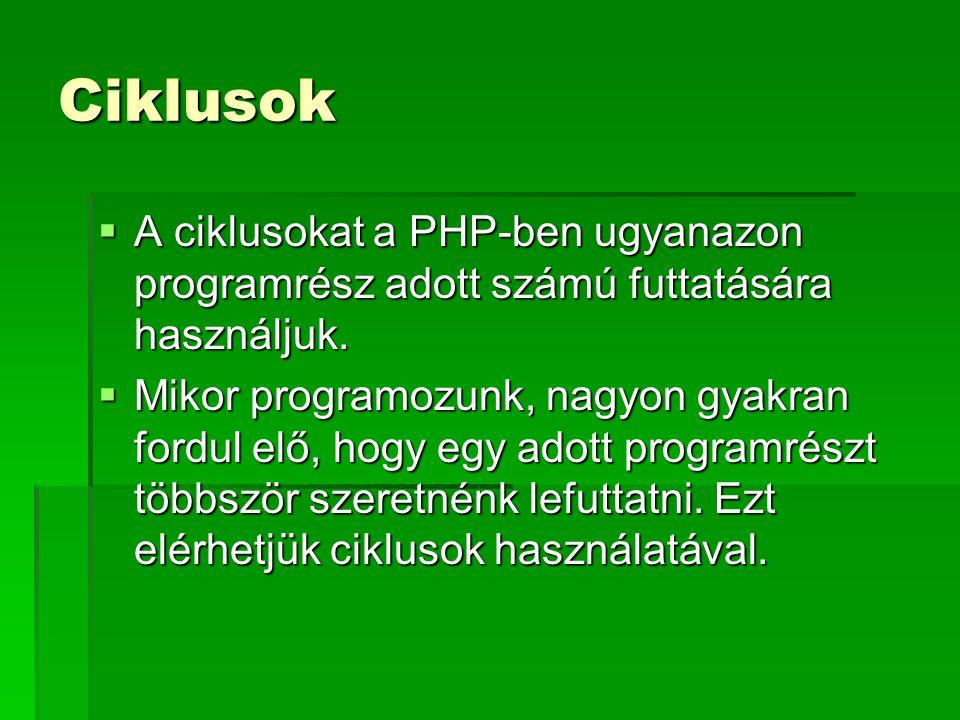 Ciklusok  A ciklusokat a PHP-ben ugyanazon programrész adott számú futtatására használjuk.  Mikor programozunk, nagyon gyakran fordul elő, hogy egy
