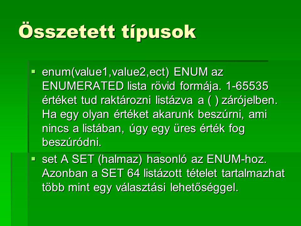 Összetett típusok  enum(value1,value2,ect) ENUM az ENUMERATED lista rövid formája. 1-65535 értéket tud raktározni listázva a ( ) zárójelben. Ha egy o