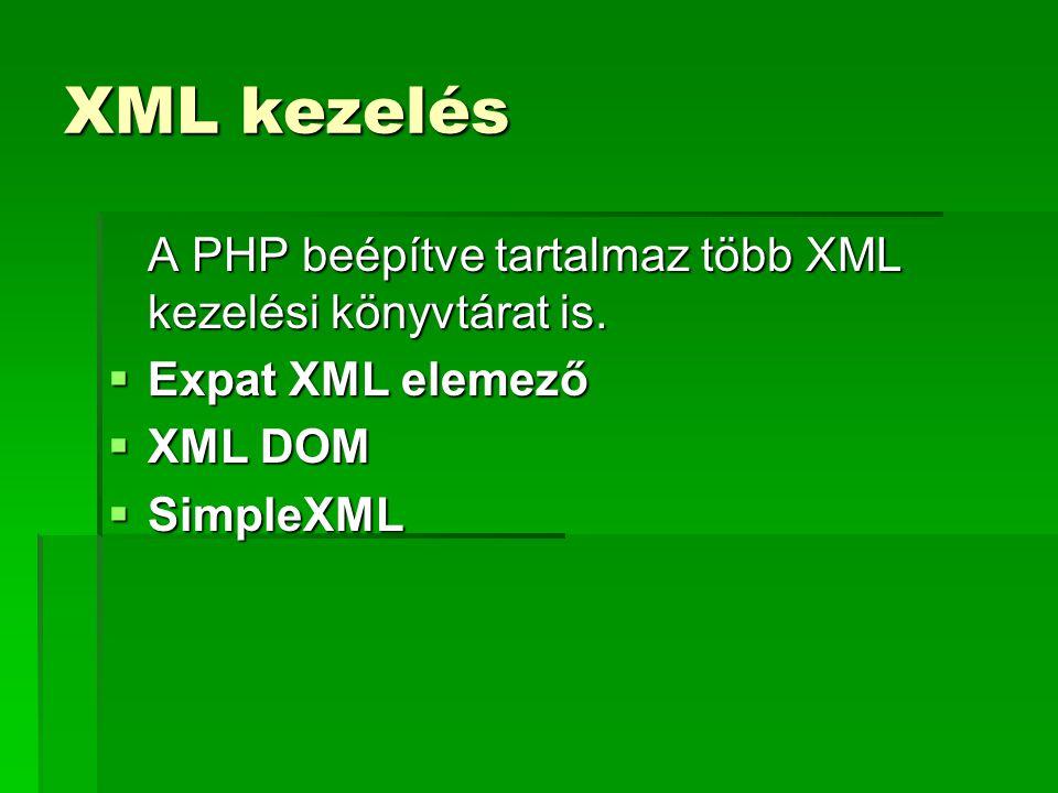 XML kezelés A PHP beépítve tartalmaz több XML kezelési könyvtárat is.  Expat XML elemező  XML DOM  SimpleXML