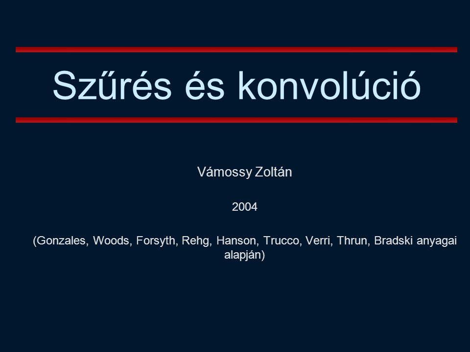Szűrés és konvolúció Vámossy Zoltán 2004 (Gonzales, Woods, Forsyth, Rehg, Hanson, Trucco, Verri, Thrun, Bradski anyagai alapján)