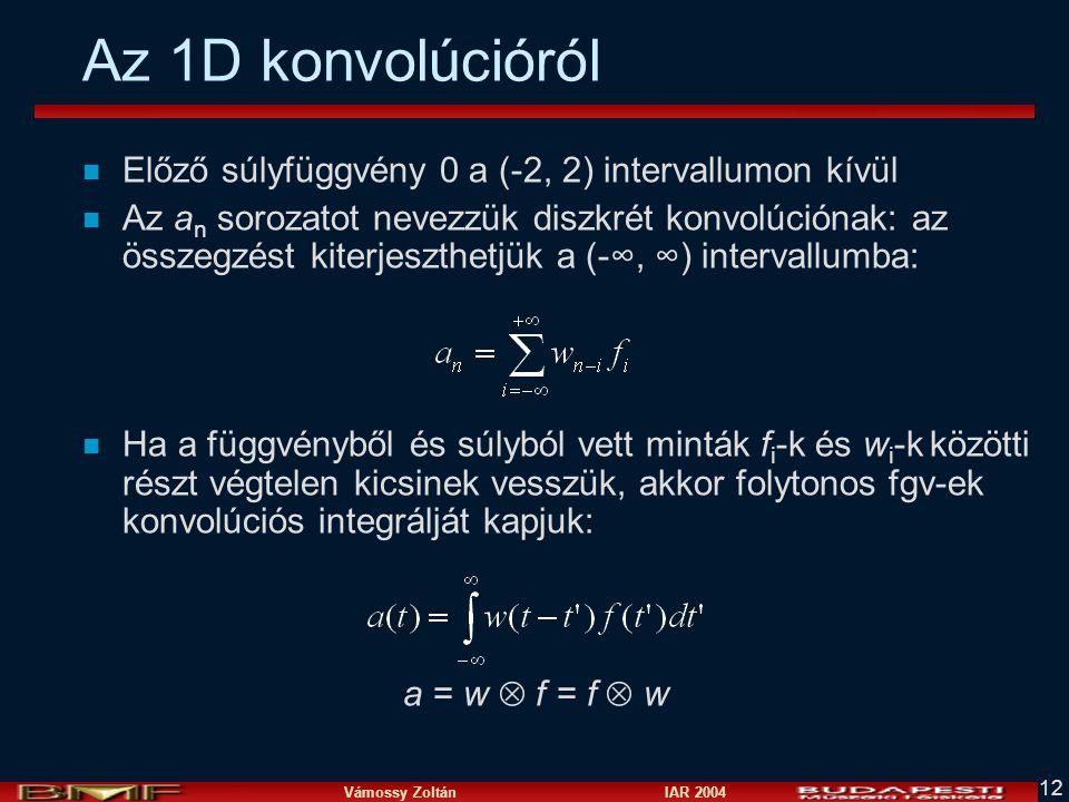 Vámossy Zoltán IAR 2004 12 Az 1D konvolúcióról n Előző súlyfüggvény 0 a (-2, 2) intervallumon kívül n Az a n sorozatot nevezzük diszkrét konvolúciónak