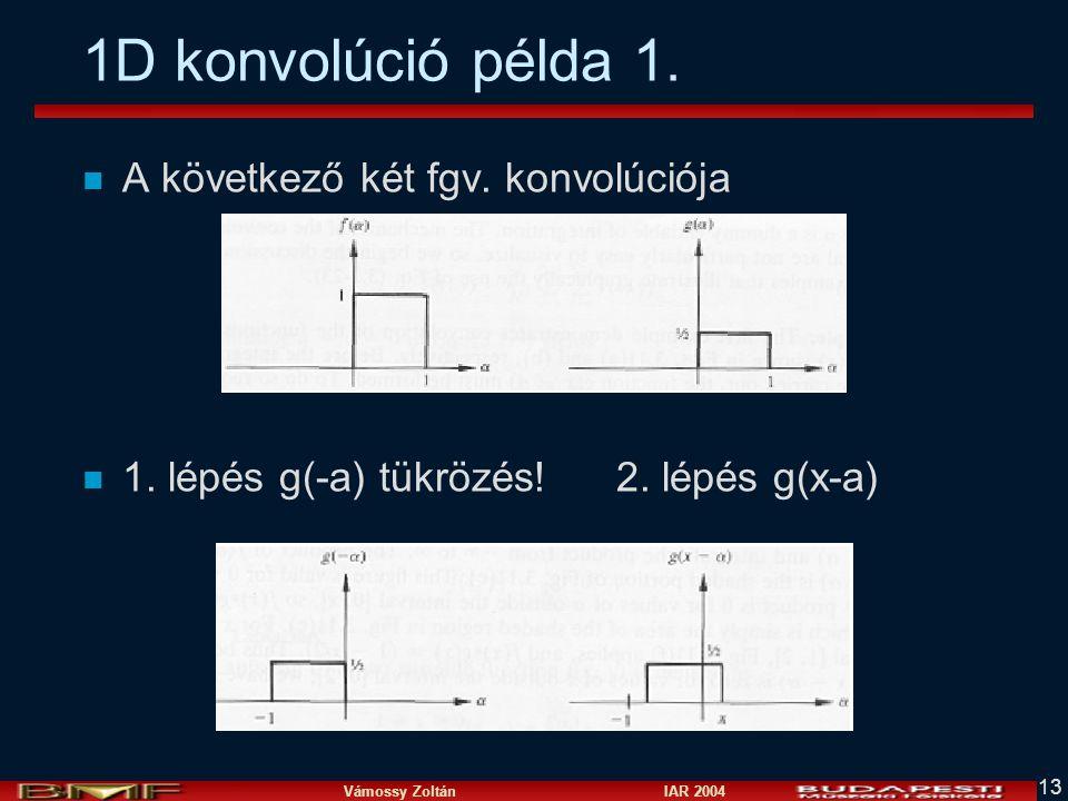 Vámossy Zoltán IAR 2004 13 1D konvolúció példa 1. n A következő két fgv. konvolúciója n 1. lépés g(-a) tükrözés!2. lépés g(x-a)