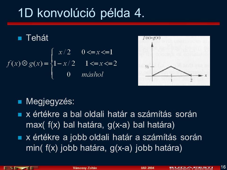 Vámossy Zoltán IAR 2004 16 1D konvolúció példa 4. n Tehát n Megjegyzés: n x értékre a bal oldali határ a számítás során max( f(x) bal határa, g(x-a) b