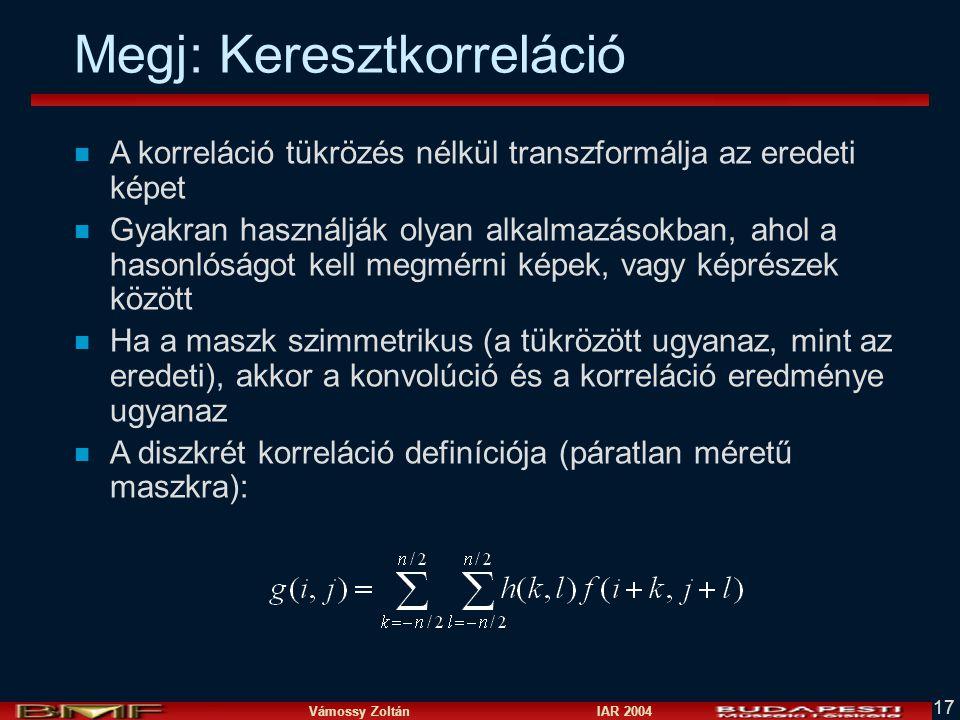 Vámossy Zoltán IAR 2004 17 Megj: Keresztkorreláció n A korreláció tükrözés nélkül transzformálja az eredeti képet n Gyakran használják olyan alkalmazá