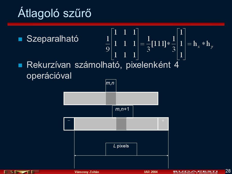 Vámossy Zoltán IAR 2004 28 Átlagoló szűrő n Szeparalható n Rekurzívan számolható, pixelenként 4 operációval L pixels +  m,nm,n m,n+1