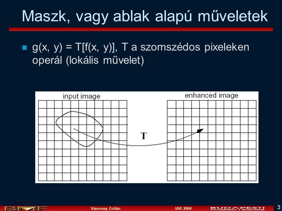 Vámossy Zoltán IAR 2004 3 Maszk, vagy ablak alapú műveletek n g(x, y) = T[f(x, y)], T a szomszédos pixeleken operál (lokális művelet)