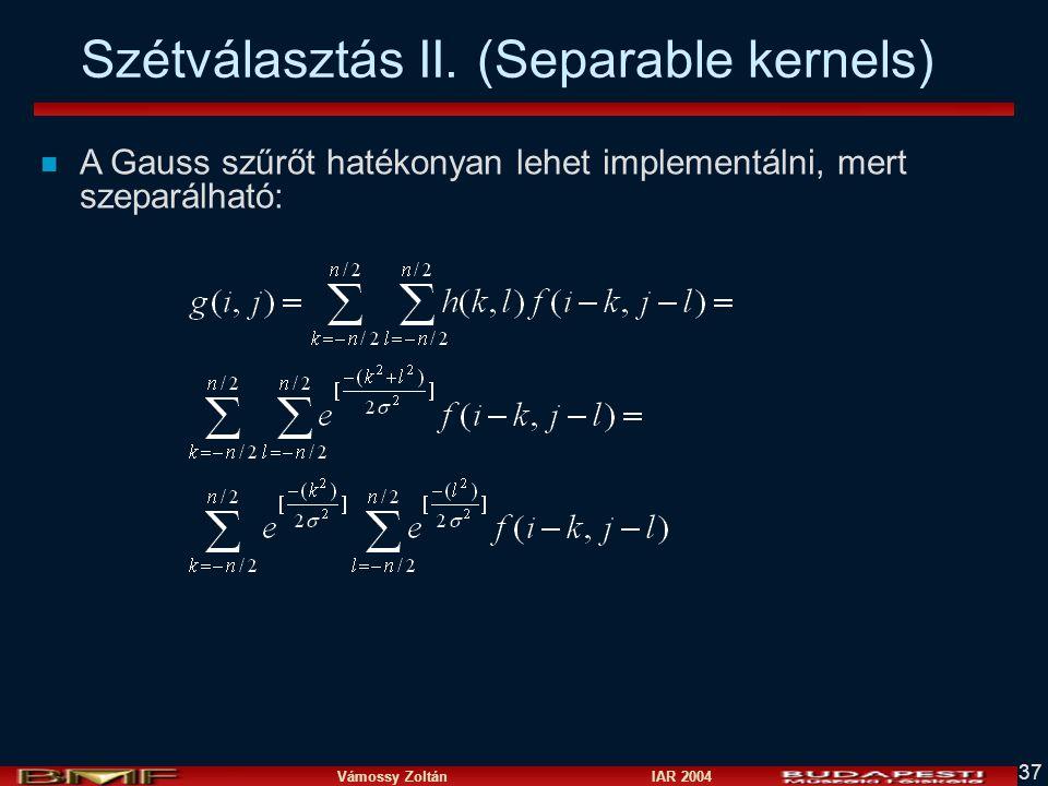 Vámossy Zoltán IAR 2004 37 Szétválasztás II. (Separable kernels) n A Gauss szűrőt hatékonyan lehet implementálni, mert szeparálható: