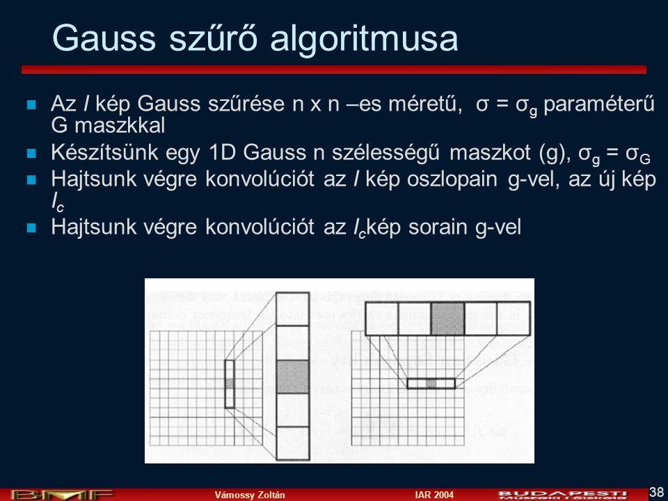 Vámossy Zoltán IAR 2004 38 Gauss szűrő algoritmusa n Az I kép Gauss szűrése n x n –es méretű, σ = σ g paraméterű G maszkkal n Készítsünk egy 1D Gauss
