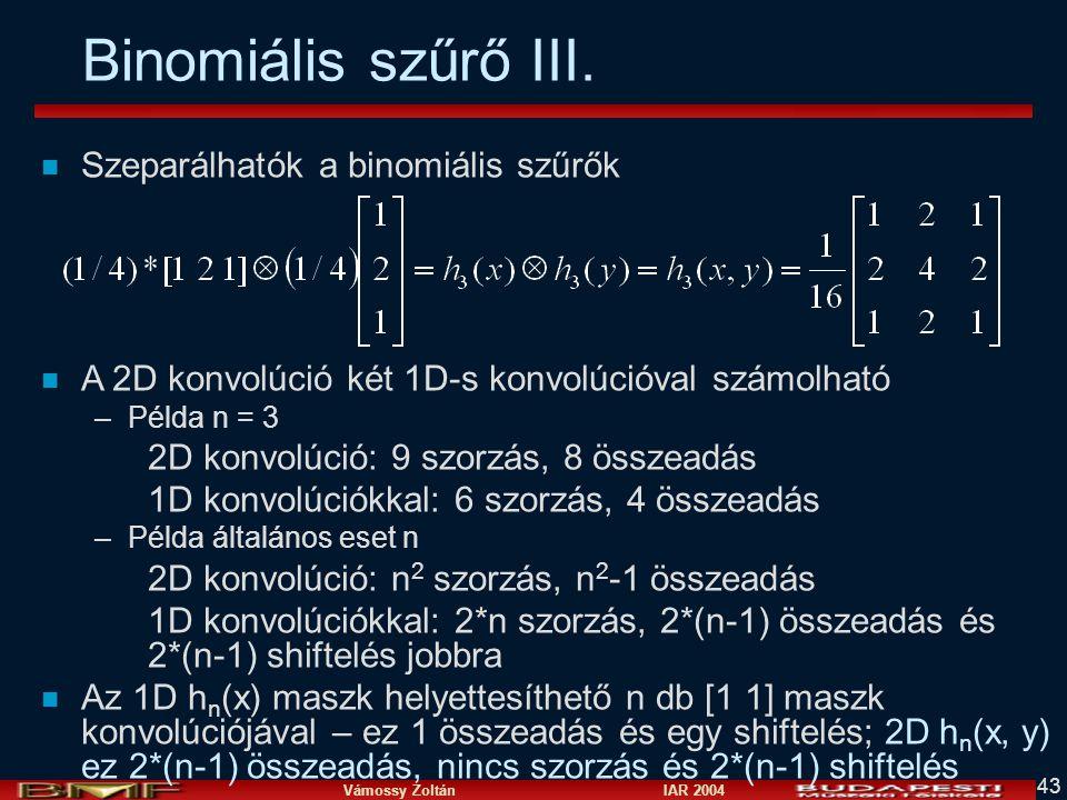 Vámossy Zoltán IAR 2004 43 Binomiális szűrő III. n Szeparálhatók a binomiális szűrők n A 2D konvolúció két 1D-s konvolúcióval számolható –Példa n = 3