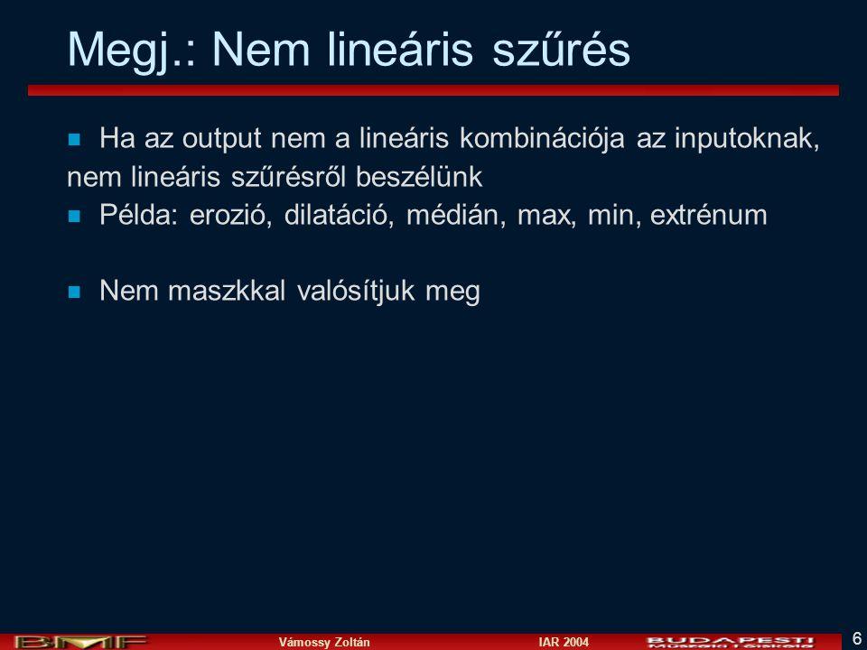 Vámossy Zoltán IAR 2004 6 Megj.: Nem lineáris szűrés n Ha az output nem a lineáris kombinációja az inputoknak, nem lineáris szűrésről beszélünk n Péld