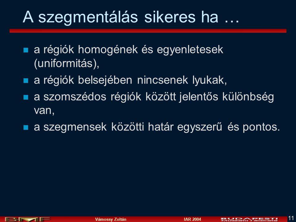 Vámossy Zoltán IAR 2004 11 A szegmentálás sikeres ha … n a régiók homogének és egyenletesek (uniformitás), n a régiók belsejében nincsenek lyukak, n a szomszédos régiók között jelentős különbség van, n a szegmensek közötti határ egyszerű és pontos.