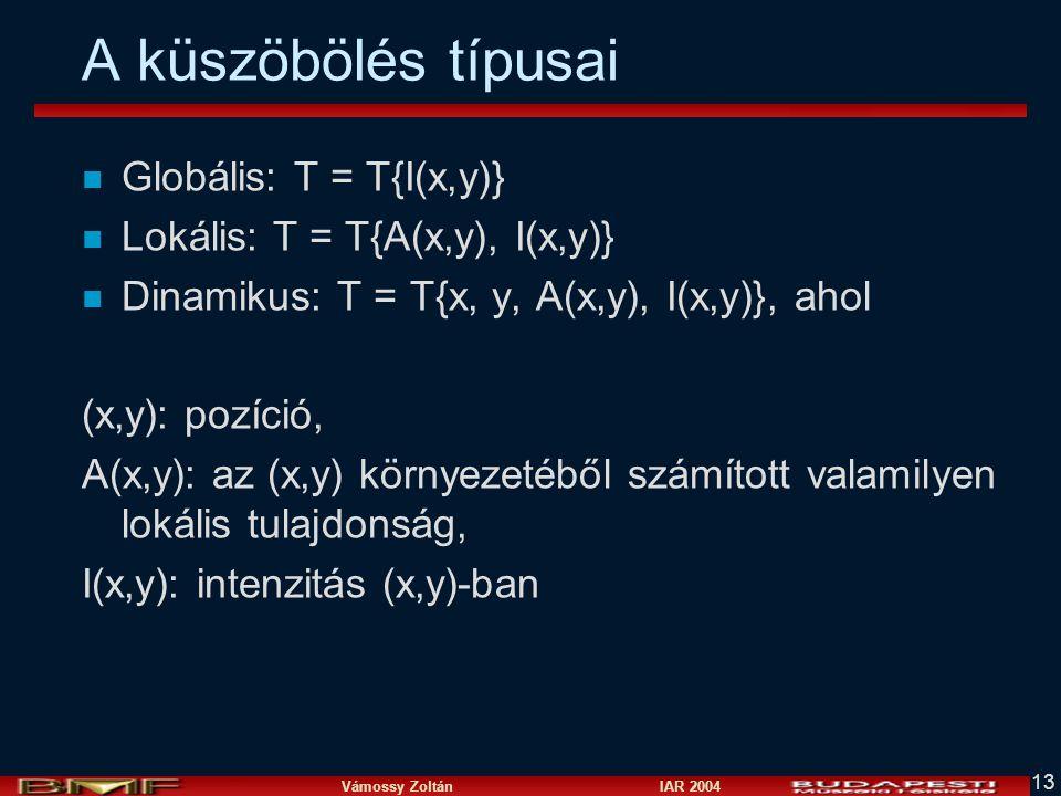 Vámossy Zoltán IAR 2004 13 A küszöbölés típusai n Globális: T = T{I(x,y)} n Lokális: T = T{A(x,y), I(x,y)} n Dinamikus: T = T{x, y, A(x,y), I(x,y)}, ahol (x,y): pozíció, A(x,y): az (x,y) környezetéből számított valamilyen lokális tulajdonság, I(x,y): intenzitás (x,y)-ban