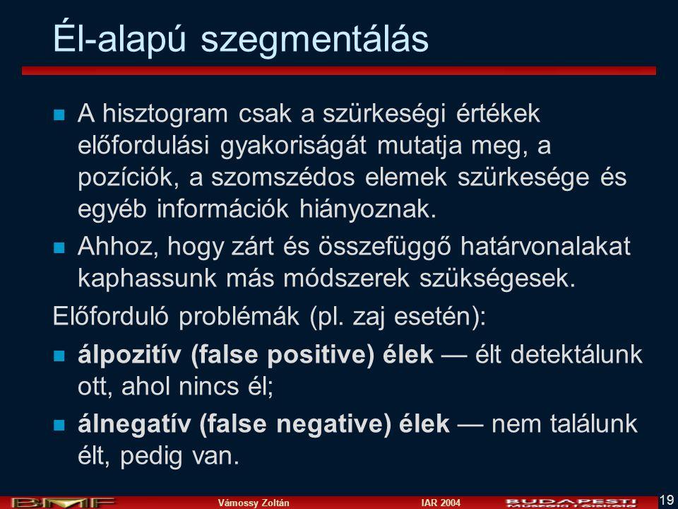Vámossy Zoltán IAR 2004 19 Él-alapú szegmentálás n A hisztogram csak a szürkeségi értékek előfordulási gyakoriságát mutatja meg, a pozíciók, a szomszédos elemek szürkesége és egyéb információk hiányoznak.