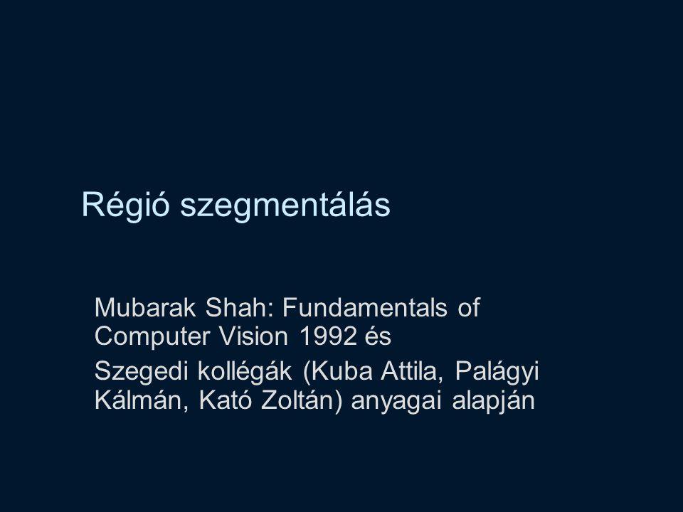 Régió szegmentálás Mubarak Shah: Fundamentals of Computer Vision 1992 és Szegedi kollégák (Kuba Attila, Palágyi Kálmán, Kató Zoltán) anyagai alapján