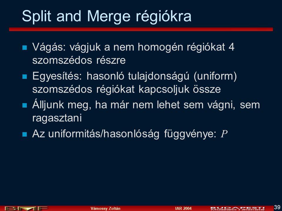 Vámossy Zoltán IAR 2004 39 Split and Merge régiókra n Vágás: vágjuk a nem homogén régiókat 4 szomszédos részre n Egyesítés: hasonló tulajdonságú (uniform) szomszédos régiókat kapcsoljuk össze n Álljunk meg, ha már nem lehet sem vágni, sem ragasztani Az uniformitás/hasonlóság függvénye: P