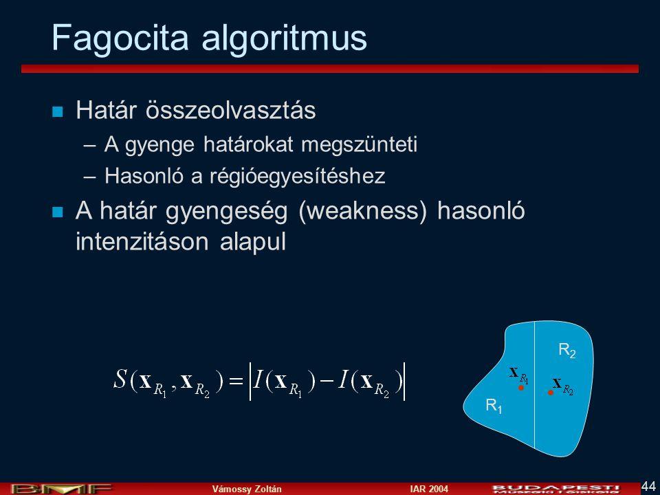 Vámossy Zoltán IAR 2004 44 Fagocita algoritmus n Határ összeolvasztás –A gyenge határokat megszünteti –Hasonló a régióegyesítéshez n A határ gyengeség (weakness) hasonló intenzitáson alapul R1R1 R2R2