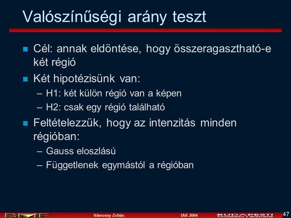 Vámossy Zoltán IAR 2004 47 Valószínűségi arány teszt n Cél: annak eldöntése, hogy összeragasztható-e két régió n Két hipotézisünk van: –H1: két külön régió van a képen –H2: csak egy régió található n Feltételezzük, hogy az intenzitás minden régióban: –Gauss eloszlású –Függetlenek egymástól a régióban