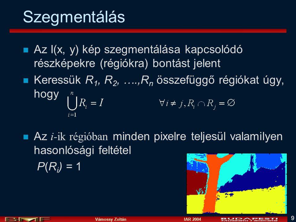 Vámossy Zoltán IAR 2004 9 Szegmentálás n Az I(x, y) kép szegmentálása kapcsolódó részképekre (régiókra) bontást jelent n Keressük R 1, R 2, ….,R n összefüggő régiókat úgy, hogy Az i-ik régióban minden pixelre teljesül valamilyen hasonlósági feltétel P(R i ) = 1