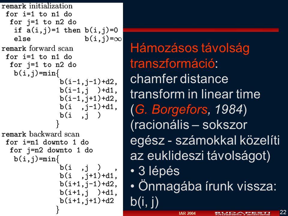 Vámossy Zoltán IAR 2004 22 Hámozásos távolság transzformáció: chamfer distance transform in linear time (G. Borgefors, 1984) (racionális – sokszor egé