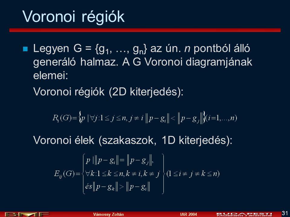 Vámossy Zoltán IAR 2004 31 Voronoi régiók n Legyen G = {g 1, …, g n } az ún. n pontból álló generáló halmaz. A G Voronoi diagramjának elemei: Voronoi