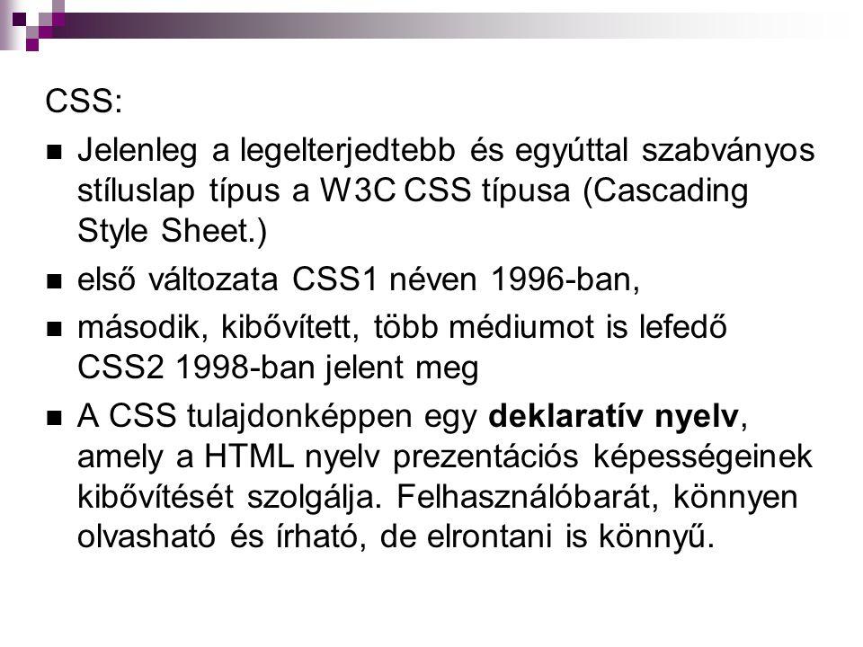 CSS: Jelenleg a legelterjedtebb és egyúttal szabványos stíluslap típus a W3C CSS típusa (Cascading Style Sheet.) első változata CSS1 néven 1996-ban, második, kibővített, több médiumot is lefedő CSS2 1998-ban jelent meg A CSS tulajdonképpen egy deklaratív nyelv, amely a HTML nyelv prezentációs képességeinek kibővítését szolgálja.