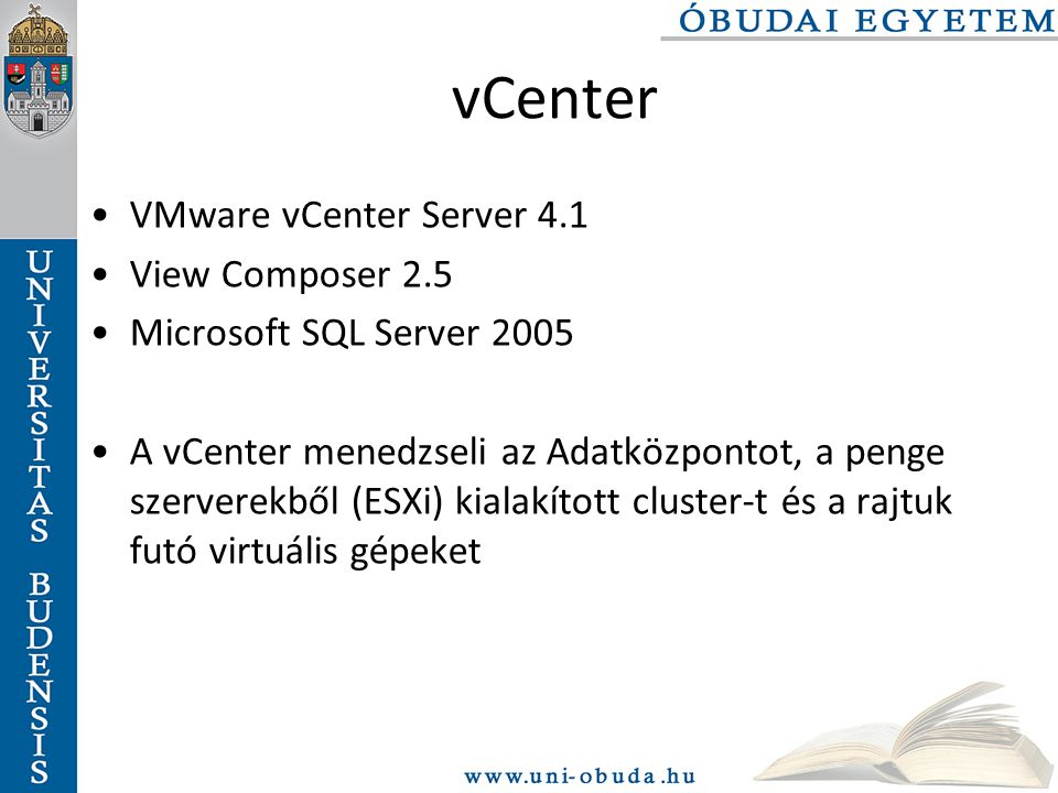 vCenter VMware vCenter Server 4.1 View Composer 2.5 Microsoft SQL Server 2005 A vCenter menedzseli az Adatközpontot, a penge szerverekből (ESXi) kialakított cluster-t és a rajtuk futó virtuális gépeket
