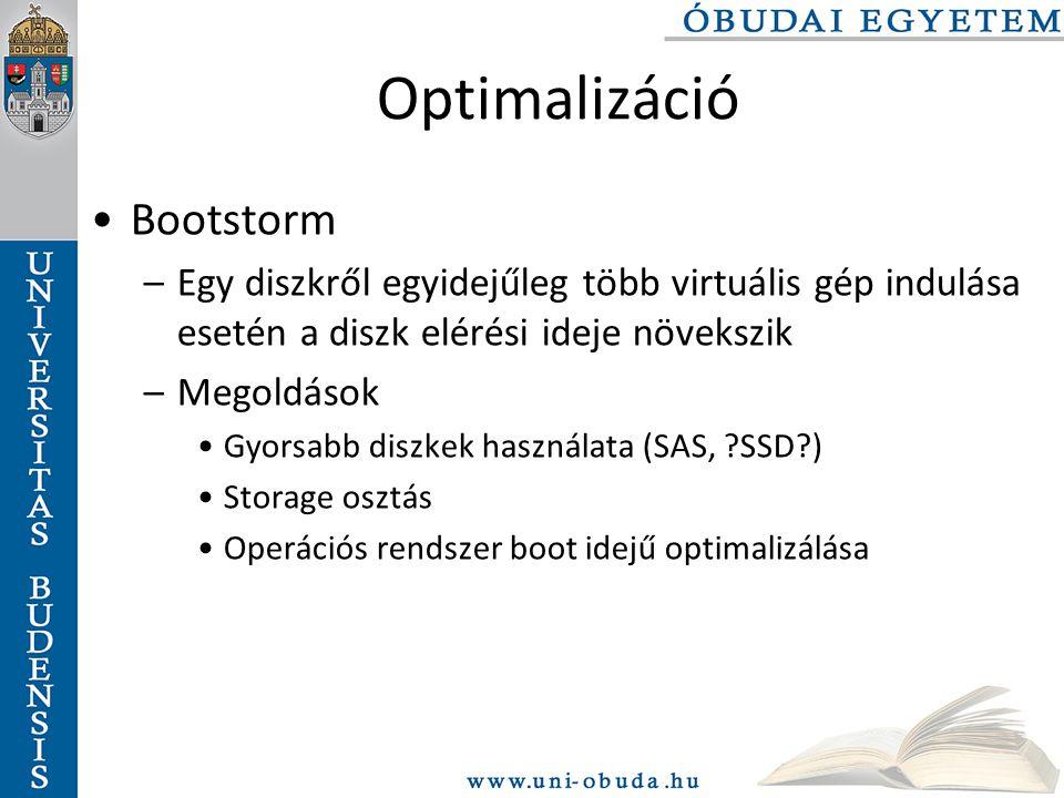Optimalizáció Bootstorm –Egy diszkről egyidejűleg több virtuális gép indulása esetén a diszk elérési ideje növekszik –Megoldások Gyorsabb diszkek használata (SAS, ?SSD?) Storage osztás Operációs rendszer boot idejű optimalizálása