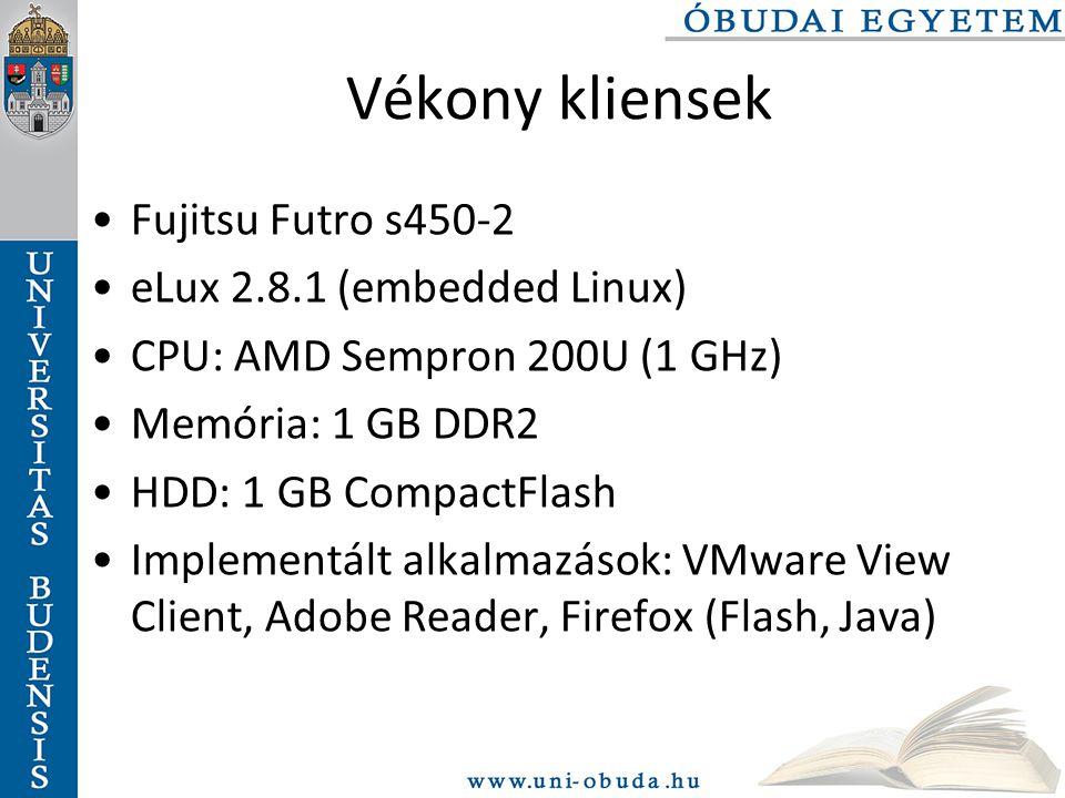 Vékony kliensek Fujitsu Futro s450-2 eLux 2.8.1 (embedded Linux) CPU: AMD Sempron 200U (1 GHz) Memória: 1 GB DDR2 HDD: 1 GB CompactFlash Implementált alkalmazások: VMware View Client, Adobe Reader, Firefox (Flash, Java)