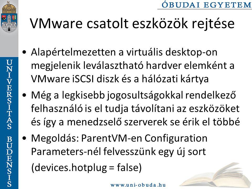 VMware csatolt eszközök rejtése Alapértelmezetten a virtuális desktop-on megjelenik leválasztható hardver elemként a VMware iSCSI diszk és a hálózati kártya Még a legkisebb jogosultságokkal rendelkező felhasználó is el tudja távolítani az eszközöket és így a menedzselő szerverek se érik el többé Megoldás: ParentVM-en Configuration Parameters-nél felvesszünk egy új sort (devices.hotplug = false)