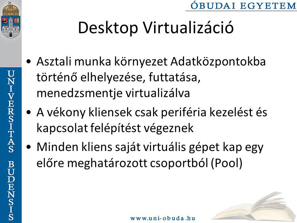 Desktop Virtualizáció Asztali munka környezet Adatközpontokba történő elhelyezése, futtatása, menedzsmentje virtualizálva A vékony kliensek csak periféria kezelést és kapcsolat felépítést végeznek Minden kliens saját virtuális gépet kap egy előre meghatározott csoportból (Pool)