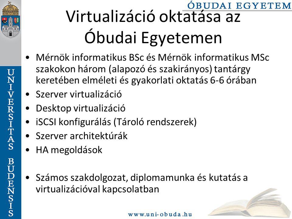 Virtualizáció oktatása az Óbudai Egyetemen Mérnök informatikus BSc és Mérnök informatikus MSc szakokon három (alapozó és szakirányos) tantárgy keretében elméleti és gyakorlati oktatás 6-6 órában Szerver virtualizáció Desktop virtualizáció iSCSI konfigurálás (Tároló rendszerek) Szerver architektúrák HA megoldások Számos szakdolgozat, diplomamunka és kutatás a virtualizációval kapcsolatban