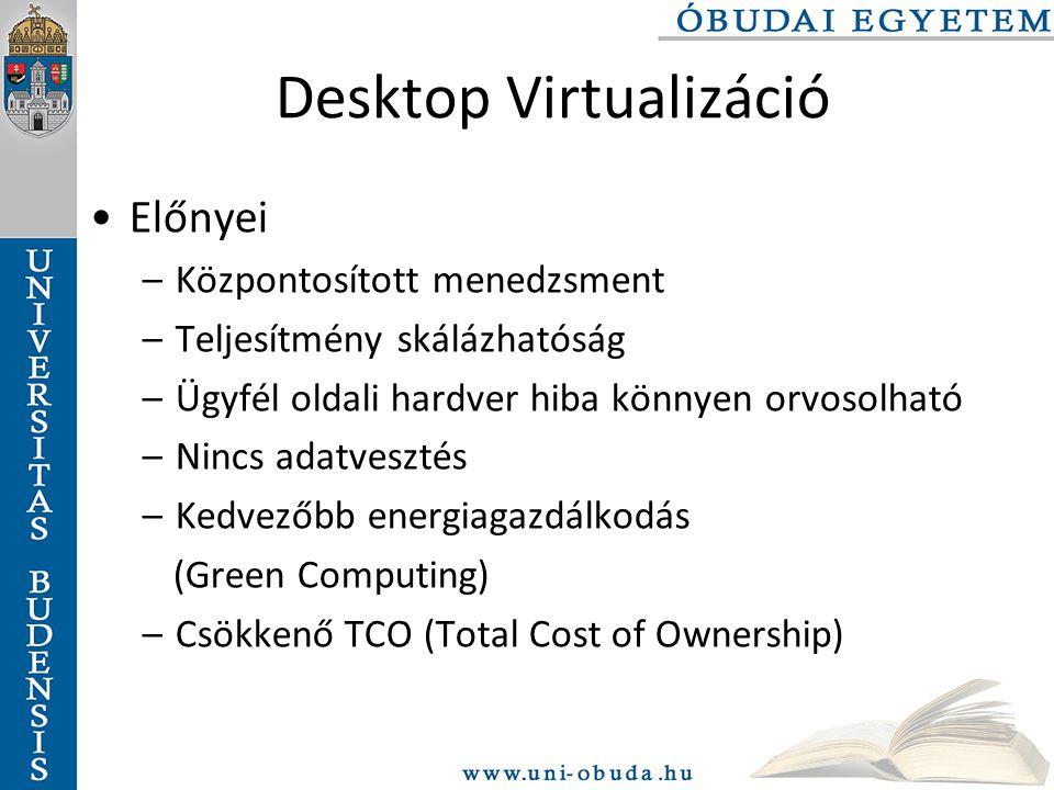 Desktop Virtualizáció Előnyei –Központosított menedzsment –Teljesítmény skálázhatóság –Ügyfél oldali hardver hiba könnyen orvosolható –Nincs adatvesztés –Kedvezőbb energiagazdálkodás (Green Computing) –Csökkenő TCO (Total Cost of Ownership)
