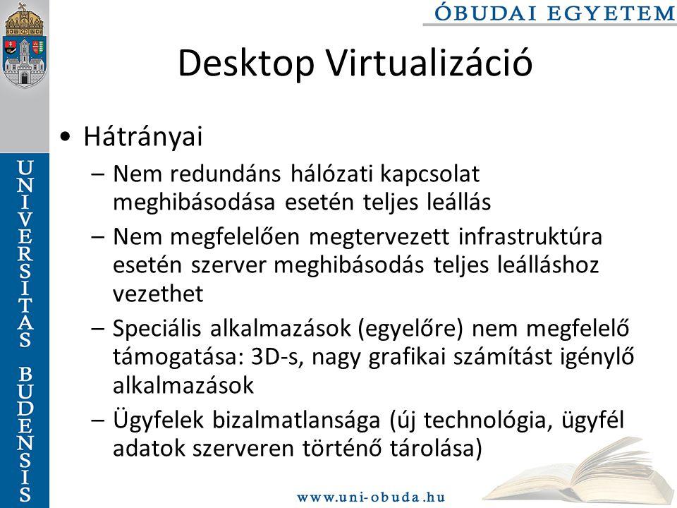 Desktop Virtualizáció Hátrányai –Nem redundáns hálózati kapcsolat meghibásodása esetén teljes leállás –Nem megfelelően megtervezett infrastruktúra esetén szerver meghibásodás teljes leálláshoz vezethet –Speciális alkalmazások (egyelőre) nem megfelelő támogatása: 3D-s, nagy grafikai számítást igénylő alkalmazások –Ügyfelek bizalmatlansága (új technológia, ügyfél adatok szerveren történő tárolása)
