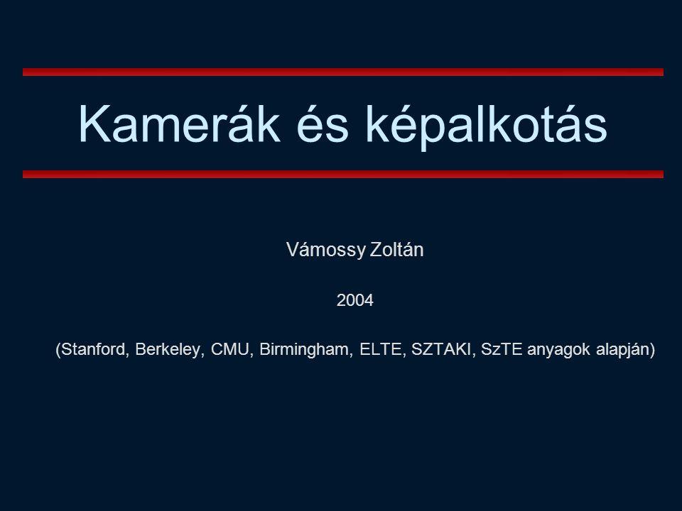 Vámossy Zoltán 2004 (Stanford, Berkeley, CMU, Birmingham, ELTE, SZTAKI, SzTE anyagok alapján) Kamerák és képalkotás
