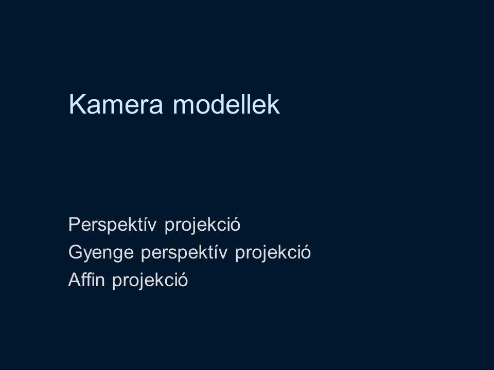 Kamera modellek Perspektív projekció Gyenge perspektív projekció Affin projekció